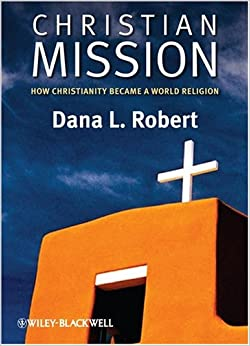Christian Mission: How Christianity Became a World Religion (Blackwell Brief Histories of Religion) (Wiley Blackwell Brief Histories of Religion)