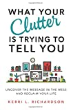 img - for What Your Clutter Is Trying to Tell You: Uncover the Message in the Mess and Reclaim Your Life book / textbook / text book