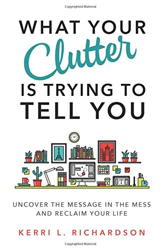 What Your Clutter Is Trying to Tell You: Uncover the Message i n the Mess and Reclaim Your Life