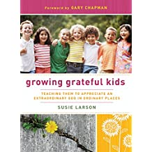 Growing Grateful Kids: TEACHING THEM TO APPRECIATE AN     EXTRAORDINARY GOD IN ORDINARY PLACE