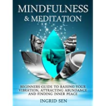 Mindfulness and Meditation: Beginners Guide to Raising Your Vibration, Attracting Abundance and Finding Inner Peace