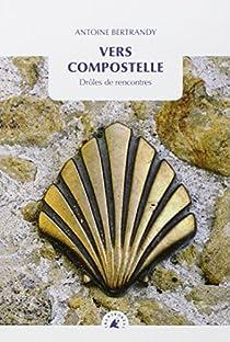 Vers Compostelle - Drôles de rencontres par Antoine Bertrandy