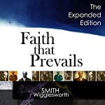 Faith That Prevails: The Expanded Edition   Smith Wigglesworth