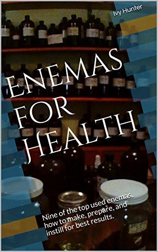 Enemas for Health: Nine of the top used enemas, how to make, prepare, and instill for best results.