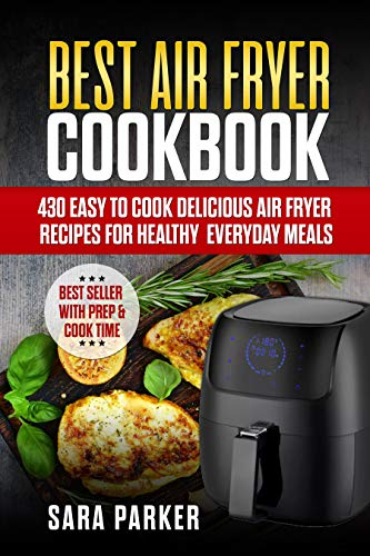 Best Air Fryer Cookbook: 430 Easy to Cook Delicious Air Fryer Recipes for Healthy Everyday Meals by Sara Parker