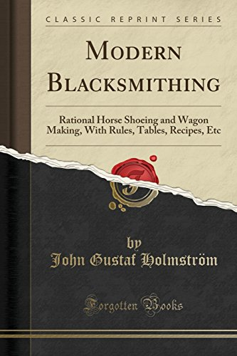 Modern Blacksmithing: Rational Horse Shoeing and Wagon Making, With Rules, Tables, Recipes, Etc (Classic Reprint) -