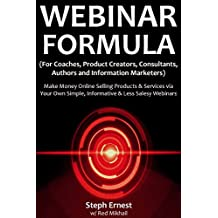 Webinar Formula (For Coaches, Product Creators, Consultants, Authors and Information Marketers): Make Money Online Selling Products & Services via Your Own Simple, Informative & Less Salesy Webinars