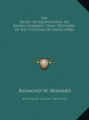 Read Online The Secret Of Rejuvenation, Or Brown Sequard's Great Discovery Of The Fountain Of Youth (1956) PDF
