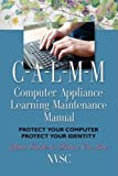 COMPUTER APPLIANCE LEARNING MAINTENANCE MANUAL (C-A-L-M-M): Protect Your Computer, Protect Your Identity