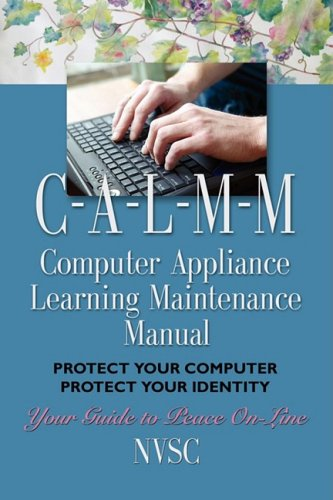 COMPUTER APPLIANCE LEARNING MAINTENANCE MANUAL (C-A-L-M-M): Protect Your Computer, Protect Your Identity by Booklocker.com, Inc.