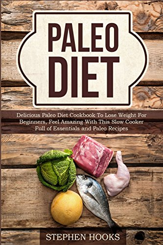 Paleo Diet: Delicious Paleo Diet Cookbook to Lose Weight for Beginners, Feel Amazing With This Slow Cooker Full of Essentials and Paleo Recipes by Stephen Hooks