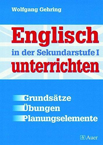 Englisch in der Sekundarstufe I unterrichten: Grundsätze - Übungen - Planungselemente (5. bis 13. Klasse)
