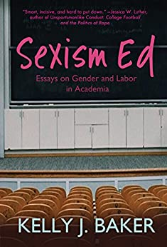 Sexism Ed: Essays on Gender and Labor in Academia by [Baker, Kelly J.]