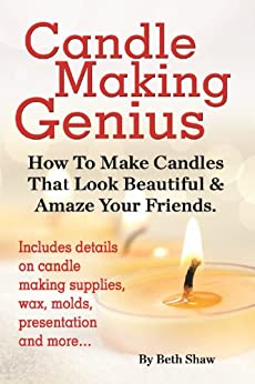 Candle Making Genius: How To Make Candles That Look Beautiful & Amaze Your Friends by [Shaw, Beth]