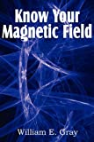Know Your Magnetic Field, William E. Gray, 1612039081