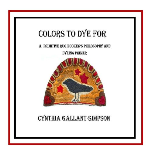 Colors To Dye For (Full color illustrated rug hookers' primitive color dyeing primer) ()