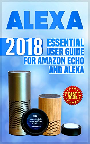Alexa: 2018 Essential User Guide for Amazon Echo and Alexa (Amazon Echo, Echo Dot, Amazon Echo Show, Amazon Spot, Alexa, Amazon Alexa, Amazon Echo Manual. echo,internet,alexa dot,alexa app) cover