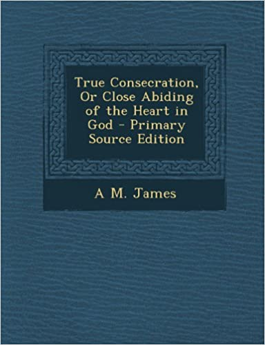 True Consecration, or Close Abiding of the Heart in God
