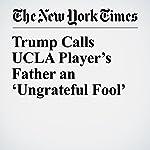 Trump Calls UCLA Player's Father an 'Ungrateful Fool' | Eileen Sullivan