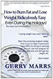 How to Burn Fat and Lose Weight Ridiculously Easy: Even During the Holidays!, Gerry Marrs, 1494425637