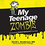 My Teenage Zombie: Resurrecting the Undead Adolescent in Your Home | David L. Henderson MD