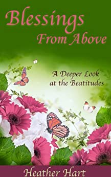 Blessings From Above: A Deeper Look at the Beatitudes (Christian Women's Bible Study Commentary Book 1) by [Hart, Heather]