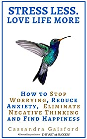 Stress Less. Love Life More.: How to Stop Worrying, Reduce Anxiety, Eliminate Negative Thinking and Find Happiness