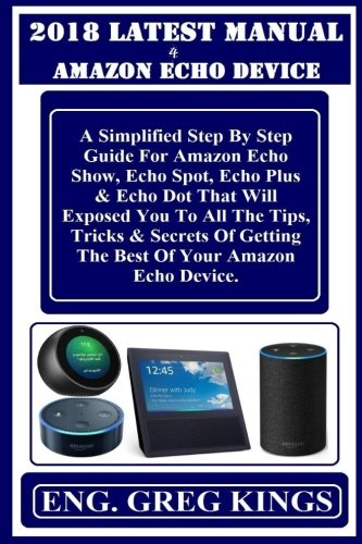 2018 LATEST MANUAL  4 AMAZON ECHO DEViCE: A Simplified Step By Step Guide For Amazon Echo Show, Echo Spot, Echo Plus & Echo Dot That Will Exposed You ... Getting The Best Of Your Amazon Echo Device. -