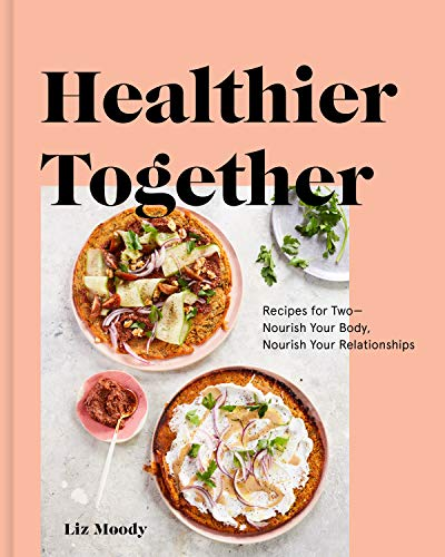 Healthier Together: Recipes for Two--Nourish Your Body, Nourish Your Relationships by Liz Moody