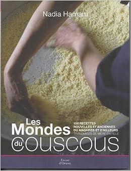Les mondes du couscous. 100 recettes nouvelles et anciennes du Maghreb et d'ailleurs transmises de mère en fille - Nadia Hamam