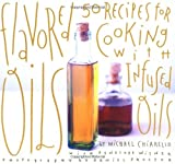 Flavored Oils: 50 Recipes for Cooking with Infused Oils
