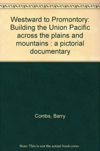 Railroad Union Pacific Building - Westward to Promontory: Building the Union Pacific across the plains and mountains : a pictorial documentary