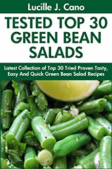 Tried Top Class 30 Green Bean Salads: Latest Collection of Top 30 Tested, Proven, Most-Wanted Delicious, Super Easy And Quick Green Bean Salad Recipes For Everyone by [Cano, Lucille J.]