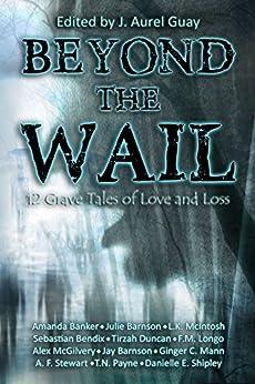 Beyond the Wail: 12 Grave Stories of Love and Loss by [Duncan, Tirzah, Barnson, Julie, Banker, Amanda, Barnson, Jay, Stewart, A.F., Mann, Ginger C., McIntosh, L.K., Longo, F.M., Payne, T.N., McGilvery, Alex]