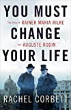 Image of You Must Change Your Life: The Story of Rainer Maria Rilke and Auguste Rodin
