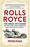 Rolls-Royce: The Magic of a Name: The First Forty Years of Britain's Most Prestigious Company