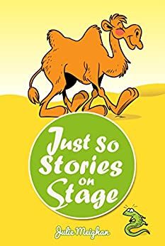 Just So Stories on Stage: A collection of plays based on Rudyard Kipling's Just So Stories (On Stage Books Book 8) by [Meighan, Julie]
