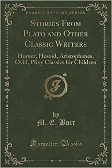 Book Stories From Plato and Other Classic Writers: Homer, Hesoid, Aristophanes, Ovid, Pliny Classics for Children (Classic Reprint) by M. E. Burt (2015-09-27)