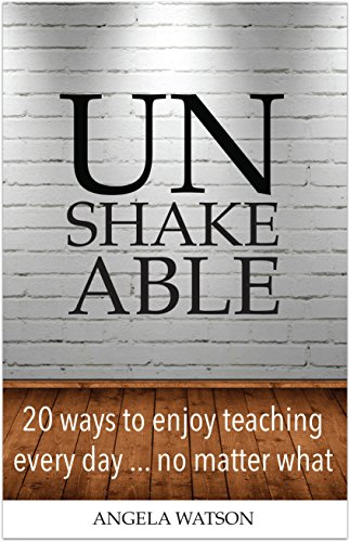 Unshakeable: 20 Ways to Enjoy Teaching Every Day...No Matter What by [Watson, Angela]