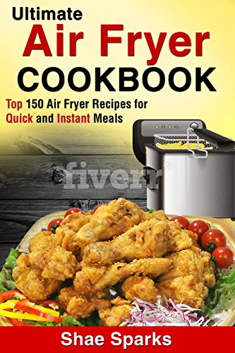 Air Fryer: Ultimate Air Fryer Cookbook - Top 150 Air Fryer Recipes for Quick and Instant Meals by Shae Sparks
