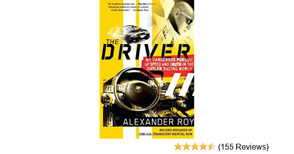 Amazon.com: The Driver: My Dangerous Pursuit of Speed and Truth in the Outlaw Racing World eBook: Alexander Roy: Kindle Store