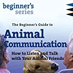 The Beginner's Guide to Animal Communication: How to Listen and Talk with Your Animal Friends | Carol Gurney
