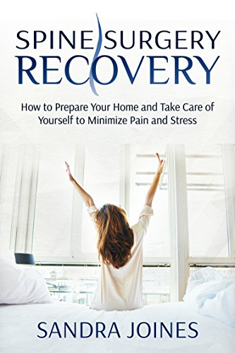 Spine Surgery Recovery: How to Prepare Your Home and Take Care of Yourself to Minimize Pain and Stress