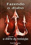 FAZENDO O DIABO: O DIÁRIO DA REELEIÇÃO (Portuguese Edition)