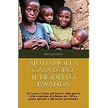 Aiutiamoli a casa loro. Il modello Rwanda: Da Goma a Davos,  dal baratro della guerra civile  a esempio di sviluppo per l'Africa,  grazie agli aiuti e alla buona governance (Italian Edition)