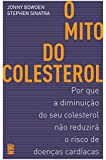 O MITO DO COLESTEROL: POR QUE A DIMINUIÇÃO DO SEU COLESTEROL NÃO REDUZIRA O RISCO DE DOENÇAS CARDÍACAS