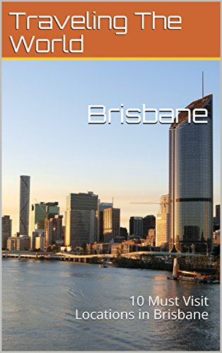 Brisbane: 10 Must Visit Locations in Brisbane (Australia Travel, Adelaide, Sidney, Brisbane, Melbourne Book - Locations Australia In