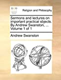 Sermons and Lectures on Important Practical Sbjects by Andrew Swanston, Andrew Swanston, 1140946277