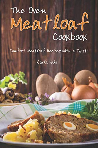 The Oven Meatloaf Cookbook: Comfort Meatloaf Recipes with a Twist! by Carla Hale
