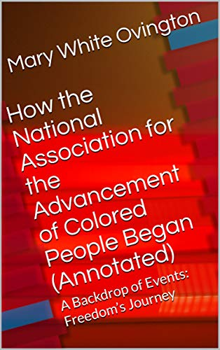 How the National Association for the Advancement of Colored People Began (Annotated): A Backdrop of Events:  Freedom's Journey (National Association For The Advancement Of Colored)